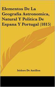 Elementos De La Geografia Astronomica, Natural Y Politica De Espana Y Portugal (1815) - Isidoro De Antillon