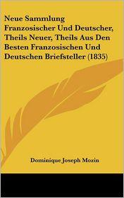 Neue Sammlung Franzosischer Und Deutscher, Theils Neuer, Theils Aus Den Besten Franzosischen Und Deutschen Briefsteller (1835) - Dominique Joseph Mozin