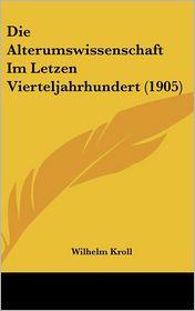 Die Alterumswissenschaft Im Letzen Vierteljahrhundert (1905) - Wilhelm Kroll (Editor)