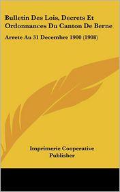 Bulletin Des Lois, Decrets Et Ordonnances Du Canton De Berne: Arrete Au 31 Decembre 1900 (1908) - Imprimerie Cooperative Publisher