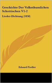 Geschichte Der Volksthumlichen Schottischen V1-2: Lieder-Dichtung (1858) - Eduard Fiedler