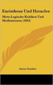 Euristheus Und Heracles: Meta-Logische Kritiken Und Meditationen (1843) - Anton Gunther