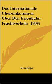Das Internationale Ubereinkommen Uber Den Eisenbahn-Frachtverkehr (1909) - Georg Eger