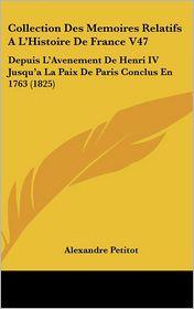 Collection Des Memoires Relatifs A L'Histoire De France V47: Depuis L'Avenement De Henri IV Jusqu'a La Paix De Paris Conclus En 1763 (1825) - Alexandre Petitot