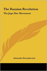 The Russian Revolution: The Jugo Slav Movement - Alexander Petrunkevitch