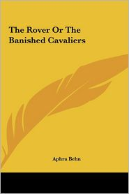 The Rover or the Banished Cavaliers the Rover or the Banished Cavaliers - Aphra Behn