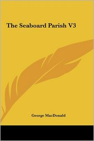 The Seaboard Parish, Volume 3 - George MacDonald