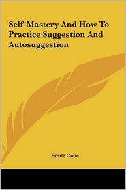 Self Mastery And How To Practice Suggestion And Autosuggestion - Emile Coue