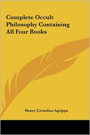 Complete Occult Philosophy Containing All Four Books - Henry Cornelius Agrippa