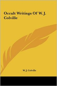 Occult Writings Of W.J. Colville - W. J. Colville