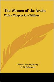 The Women of the Arabs: With a Chapter for Children - Henry Harris Jessup, C. S. Robinson (Editor)