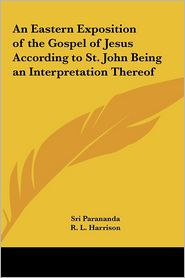 An Eastern Exposition of the Gospel of Jesus According to St. John Being an Interpretation Thereof - Sri Parananda, R.L. Harrison (Editor)