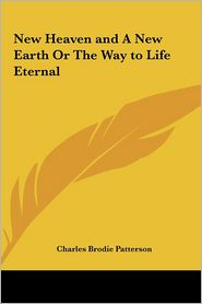 New Heaven and a New Earth or the Way to Life Eternal - Charles Brodie Patterson