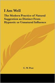 I Am Well: The Modern Practice of Natural Suggestion as Distinct from Hypnotic or Unnatural Influence - C.W. Post