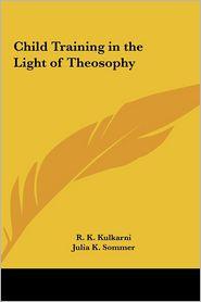 Child Training in the Light of Theosophy - R.K. Kulkarni (Editor), Julia K. Sommer (Editor)