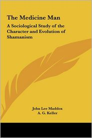 The Medicine Man: A Sociological Study of the Character and Evolution of Shamanism - John Lee Maddox, Foreword by A.G. Keller