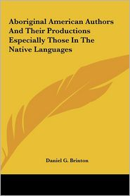 Aboriginal American Authors and Their Productions Especially Those in the Native Languages - Daniel Garrison Brinton