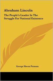 Abraham Lincoln: The People's Leader in the Struggle for National Existence - George Haven Putnam