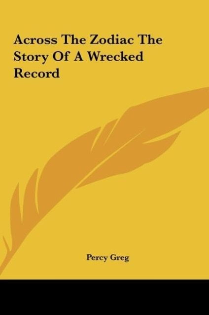 Across The Zodiac The Story Of A Wrecked Record als Buch von Percy Greg - Kessinger Publishing, LLC