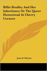 Billie Bradley and Her Inheritance or the Queer Homestead at Cherry Corners - Janet D. Wheeler