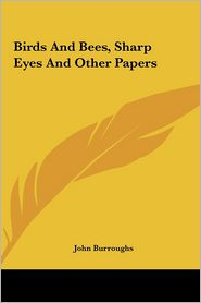Birds And Bees, Sharp Eyes And Other Papers - John Burroughs