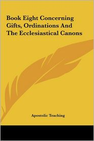 Book Eight Concerning Gifts, Ordinations And The Ecclesiastical Canons - Apostolic Teaching