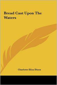 Bread Cast Upon the Waters - Charlotte Eliza Dixon