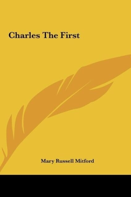 Charles The First als Buch von Mary Russell Mitford - Kessinger Publishing, LLC