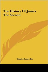 The History Of James The Second - Charles James Fox