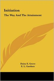 Initiation: The Way And The Attainment - Daisy E. Grove, E.L. Gardner