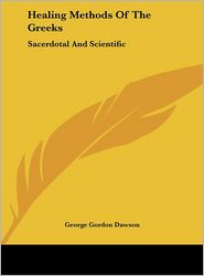 Healing Methods Of The Greeks: Sacerdotal And Scientific - George Gordon Dawson