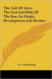 The Cult Of Aten, The God And Disk Of The Sun, Its Origin, Development And Decline - E.A. Wallis Budge