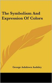 The Symbolism And Expression Of Colors - George Ashdown Audsley