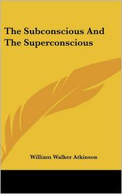 The Subconscious And The Superconscious - William Walker Atkinson