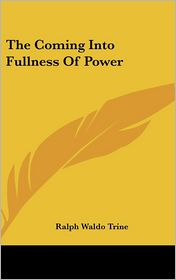 The Coming Into Fullness Of Power - Ralph Waldo Trine