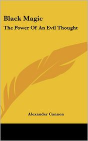 Black Magic: The Power Of An Evil Thought - Alexander Cannon
