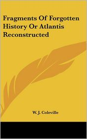 Fragments Of Forgotten History Or Atlantis Reconstructed - W.J. Coleville