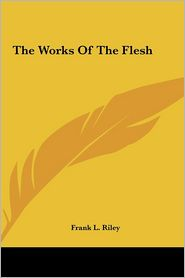 The Works Of The Flesh - Frank L. Riley