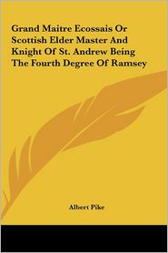 Grand Maitre Ecossais Or Scottish Elder Master And Knight Of St. Andrew Being The Fourth Degree Of Ramsey - Albert Pike