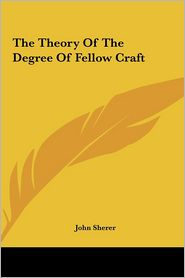 The Theory Of The Degree Of Fellow Craft - John Sherer