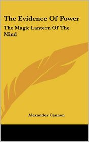 The Evidence Of Power: The Magic Lantern Of The Mind - Alexander Cannon