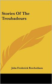 Stories Of The Troubadours - John Frederick Rowbotham