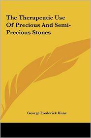 The Therapeutic Use Of Precious And Semi-Precious Stones - George Frederick Kunz