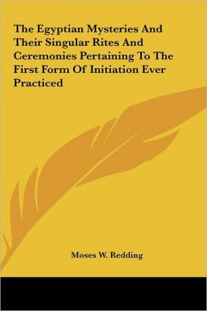 The Egyptian Mysteries And Their Singular Rites And Ceremonies Pertaining To The First Form Of Initiation Ever Practiced - Moses W. Redding