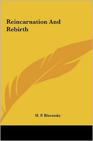 Reincarnation And Rebirth - H.P. Blavatsky