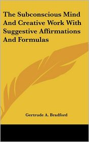 The Subconscious Mind And Creative Work With Suggestive Affirmations And Formulas - Gertrude A. Bradford