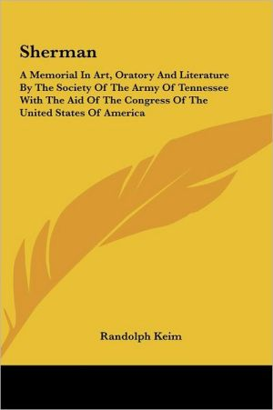 Sherman: A Memorial In Art, Oratory And Literature By The Society Of The Army Of Tennessee With The Aid Of The Congress Of The United States Of America - Randolph Keim