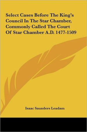 Select Cases Before The King's Council In The Star Chamber, Commonly Called The Court Of Star Chamber A.D. 1477-1509 - Isaac Saunders Leadam (Editor)