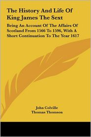 The History and Life of King James the Sext: Being an Account of the Affairs of Scotland from 1566 to 1596, with a Short Continuation to the Year 1617