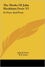 The Works of John Hookham Frere V2: In Verse and Prose - John H. Frere, Bartle Frere (Editor), W.E. Frere (Editor)